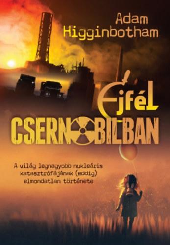 Éjfél Csernobilban – A világ legnagyobb nukleáris katasztrófájának (eddig) elmondatlan tör..